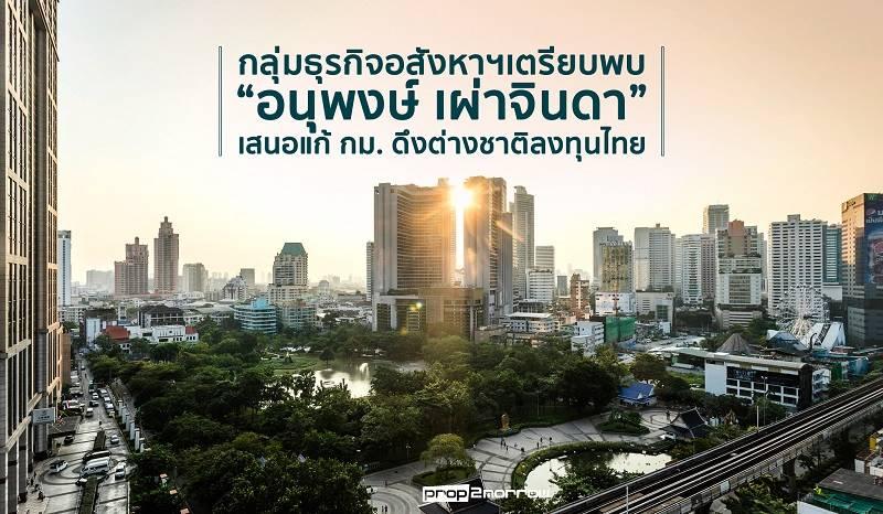 กลุ่มธุรกิจอสังหาฯเตรียบพบอนุพงษ์ เผ่าจินดาเสนอแก้ กมดึงต่างชาติลงทุนไทย | Prop2Morrow บ้าน คอนโด ข่าวอสังหาฯ